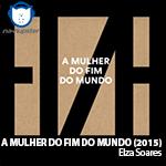 NA-NUPSTER: Elza Soares – A Mulher do Fim do Mundo (2015)